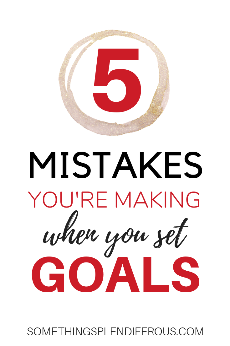 Are you great at setting goals, but don't follow through? You're probably making some of these BIG mistakes. 5 mistakes you're making when you set a goal www.somethingsplendiferous.com